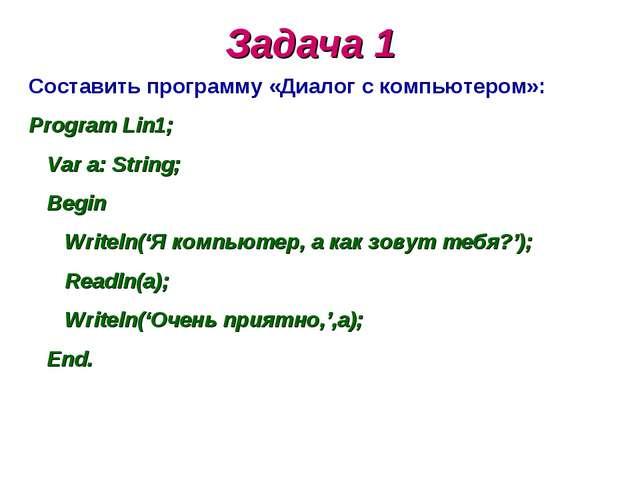 Задача 1 Составить программу «Диалог с компьютером»: Program Lin1; Var a: Str...