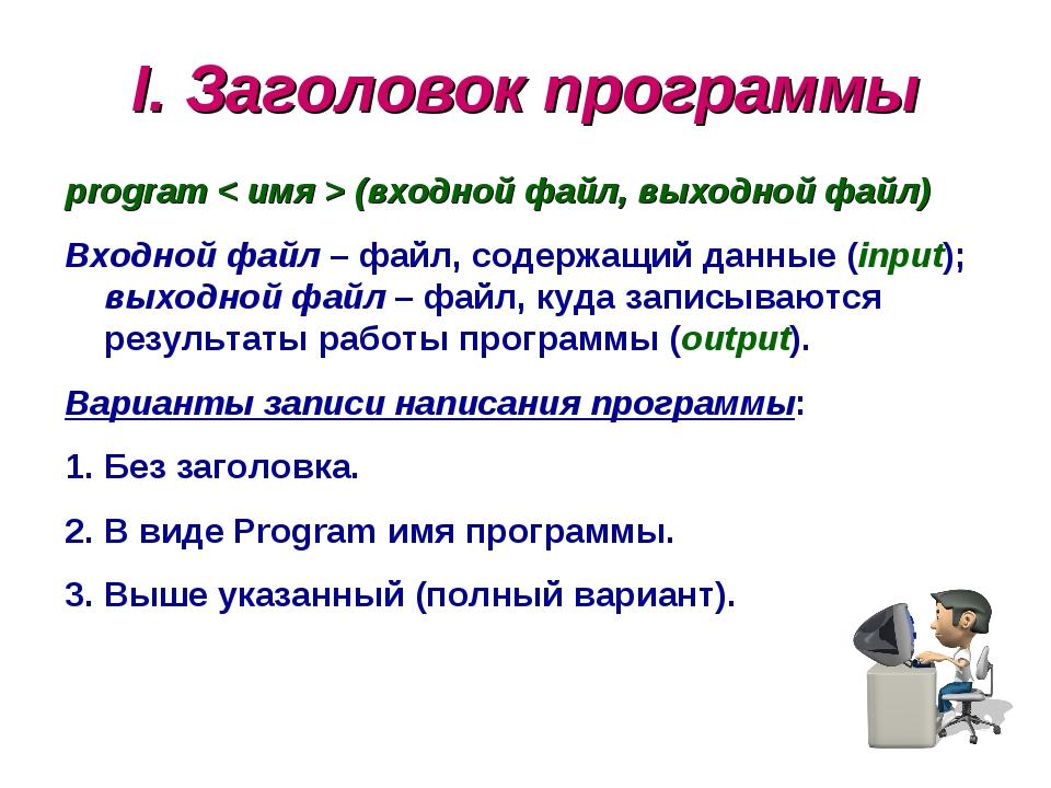 I. Заголовок программы program < имя > (входной файл, выходной файл) Входной...