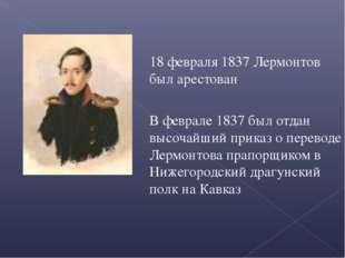 18 февраля 1837 Лермонтов был арестован В феврале 1837 был отдан высочайший