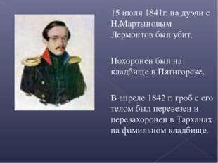 15 июля 1841г. на дуэли с Н.Мартыновым Лермонтов был убит. Похоронен был на к