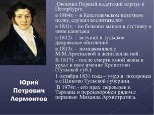 Окончил Первый кадетский корпус в Петербурге. в 1804г. - в Кексгольмском пех