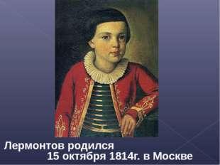 Лермонтов родился 15 октября 1814г. в Москве