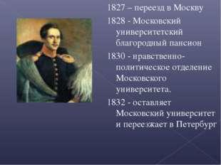 1827 – переезд в Москву 1828 - Московский университетский благородный пансион