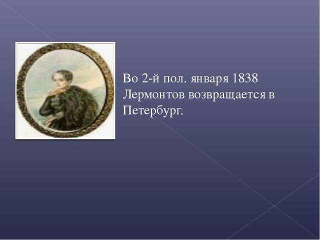 Во 2-й пол. января 1838 Лермонтов возвращается в Петербург.