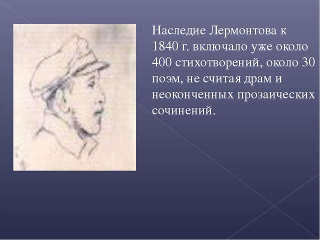 Наследие Лермонтова к 1840 г. включало уже около 400 стихотворений, около 30...