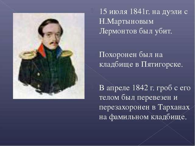 15 июля 1841г. на дуэли с Н.Мартыновым Лермонтов был убит. Похоронен был на к...