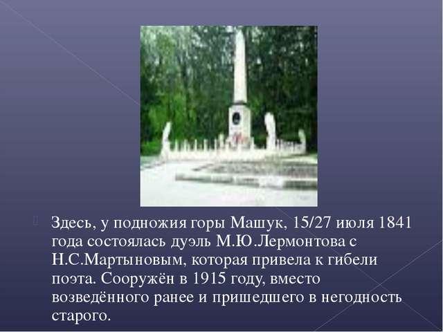 Здесь, у подножия горы Машук, 15/27 июля 1841 года состоялась дуэль М.Ю.Лермо...