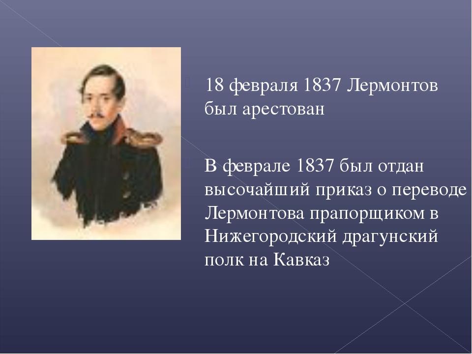 18 февраля 1837 Лермонтов был арестован В феврале 1837 был отдан высочайший...