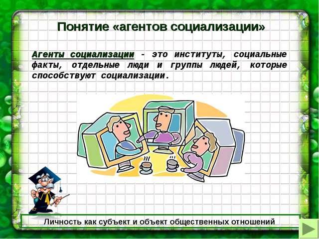 Личность как субъект и объект общественных отношений Понятие «агентов социали...