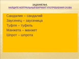 Сандалия – сандалий Заусенец – заусеница Туфля – туфель Манжета – манжет Шпро