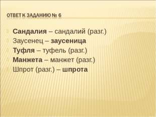 Сандалия – сандалий (разг.) Заусенец – заусеница Туфля – туфель (разг.) Манже