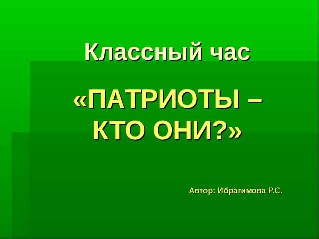 Классный час «ПАТРИОТЫ – КТО ОНИ?» Автор: Ибрагимова Р.С.
