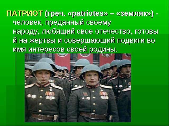 ПАТРИОТ (греч. «patriotes» – «земляк») - человек,преданныйсвоему народу,лю...