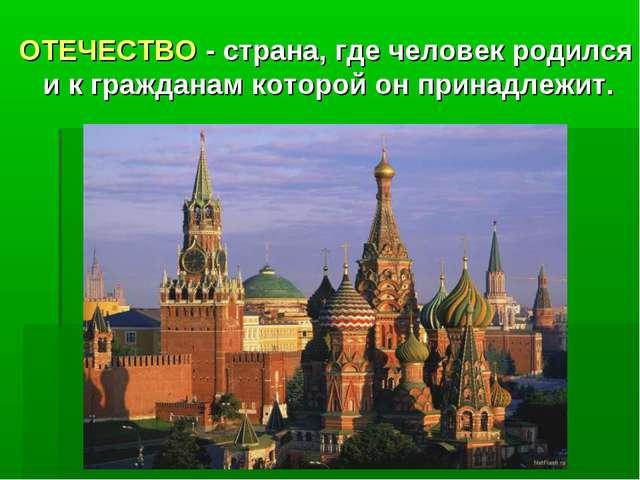 ОТЕЧЕСТВО - страна,гдечеловекродился и к гражданам которой он принадлежит.
