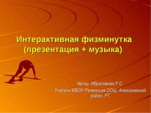 Интерактивная физминутка (презентация + музыка) Автор: Ибрагимова Р.С. Учител