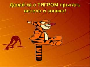 Давай-ка с ТИГРОМ прыгать весело и звонко!