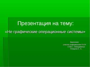 Презентация на тему: «Не графические операционные системы» Выполнил: учитель