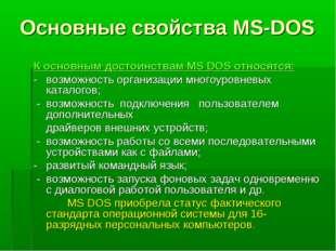 Основные свойства MS-DOS К основным достоинствам MS DOS относятся: - возможн