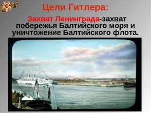 Цели Гитлера: Захват Ленинграда-захват побережья Балтийского моря и уничтожен