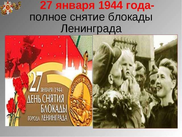 27 января 1944 года-полное снятие блокады Ленинграда