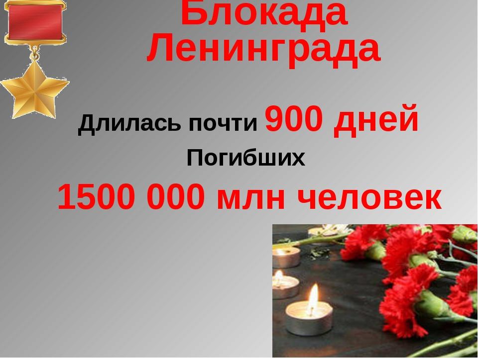 Блокада Ленинграда Длилась почти 900 дней Погибших 1500 000 млн человек
