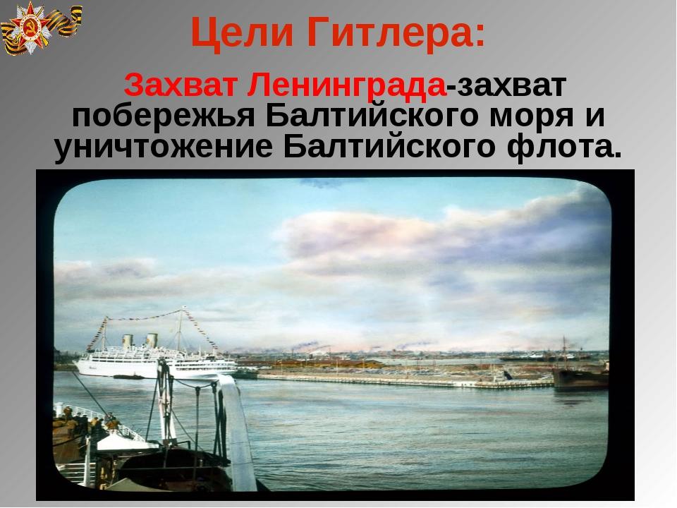 Цели Гитлера: Захват Ленинграда-захват побережья Балтийского моря и уничтожен...