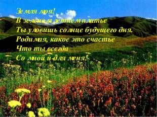 Земля моя! В зеленом летнем платье Ты уловишь солнце будущего дня. Родимая, к