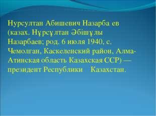 Нурсултан Абишевич Назарба́ев (казах. Нұрсұлтан Әбішұлы Назарбаев; род. 6 июл