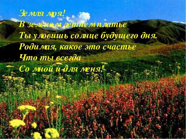 Земля моя! В зеленом летнем платье Ты уловишь солнце будущего дня. Родимая, к...