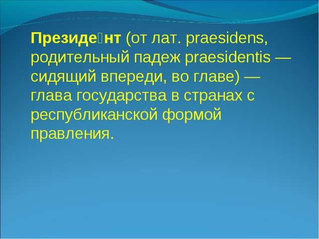 Президе́нт (от лат. praesidens, родительный падеж praesidentis— сидящий впер...
