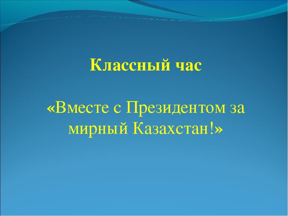 Классный час «Вместе с Президентом за мирный Казaхcтан!»