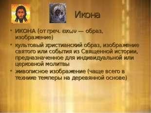 Икона ИКОНА (от греч. εικων — образ, изображение) культовый христианский обр