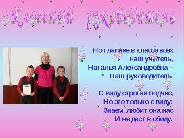Но главнее в классе всех наш учитель, Наталья Александровна – Наш руководител...