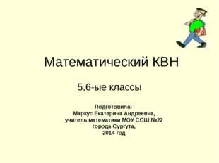 Математический КВН 5,6-ые классы Подготовила: Маркус Екатерина Андреевна, учи