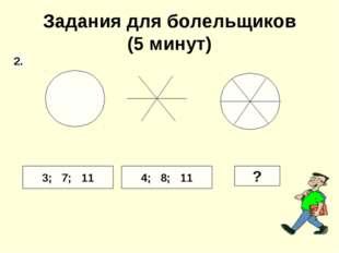 Задания для болельщиков (5 минут) 3; 7; 11 4; 8; 11 ? 2.