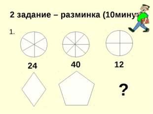 2 задание – разминка (10минут) 1. ? 24 40 12