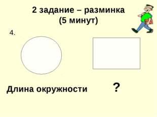 2 задание – разминка (5 минут) 4. ? Длина окружности