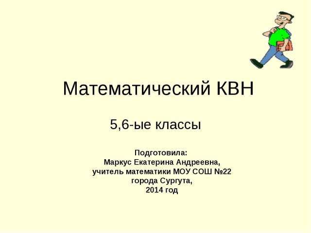 Математический КВН 5,6-ые классы Подготовила: Маркус Екатерина Андреевна, учи...