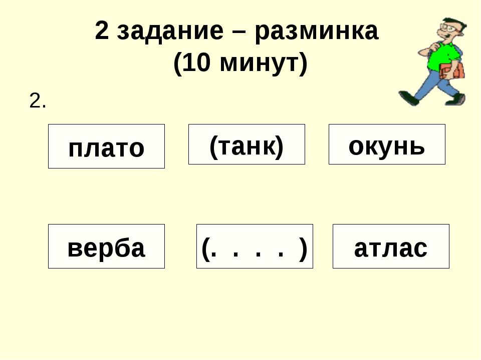 2 задание – разминка (10 минут) 2. (танк) плато окунь верба (. . . . ) атлас