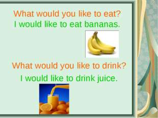 What would you like to eat? I would like to eat bananas. What would you like