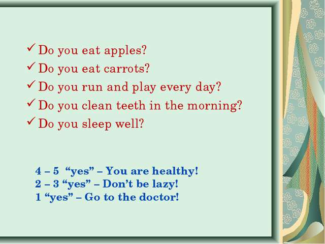 Do you eat apples? Do you eat carrots? Do you run and play every day? Do you...