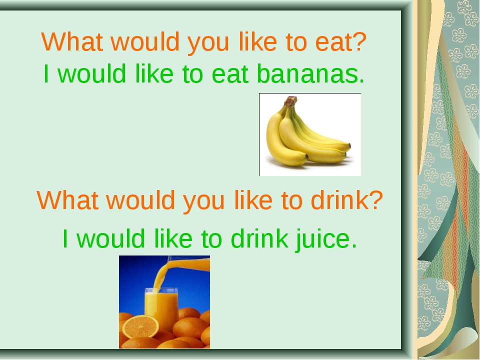 What would you like to eat? I would like to eat bananas. What would you like...