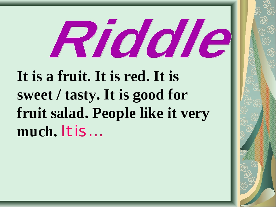 It is a fruit. It is red. It is sweet / tasty. It is good for fruit salad. Pe...
