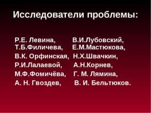 Исследователи проблемы: Р.Е. Левина, В.И.Лубовский, Т.Б.Филичева, Е.М.Мастюко