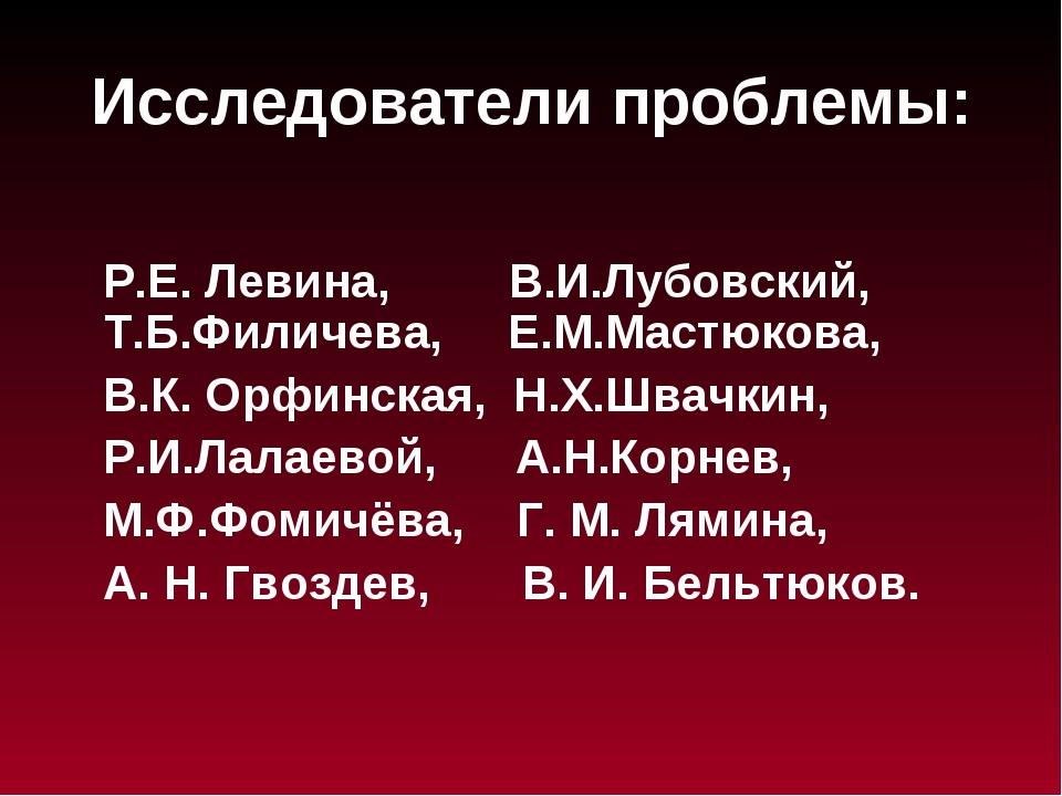 Исследователи проблемы: Р.Е. Левина, В.И.Лубовский, Т.Б.Филичева, Е.М.Мастюко...
