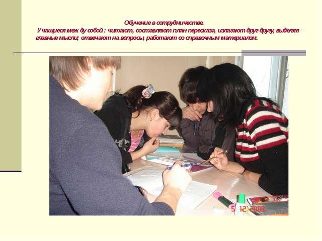 Обучение в сотрудничестве. Учащиеся между собой : читают, составляют план пе...
