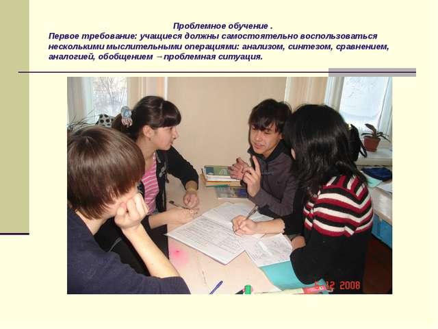 Проблемное обучение . Первое требование: учащиеся должны самостоятельно восп...
