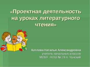 «Проектная деятельность на уроках литературного чтения» Котлова Наталья Алекс