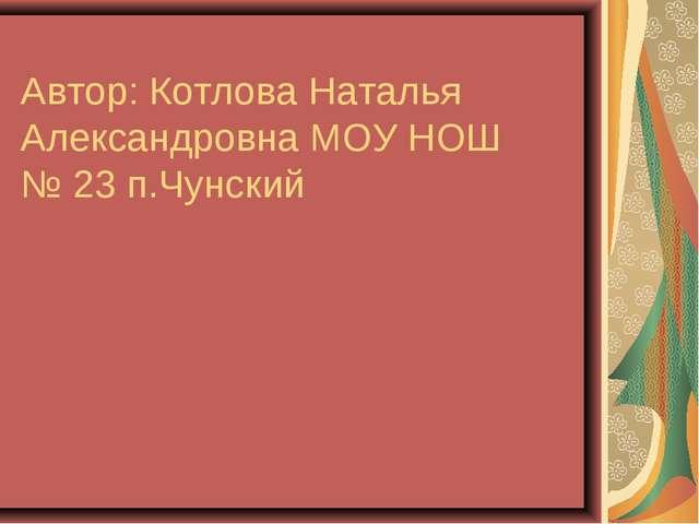 Автор: Котлова Наталья Александровна МОУ НОШ № 23 п.Чунский