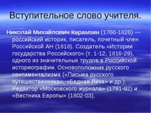 Вступительное слово учителя. Николай Михайлович Карамзин(1766-1826) — россий